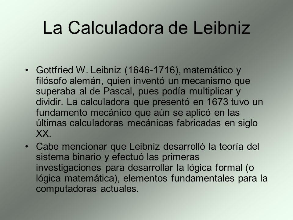 La Calculadora de Leibniz Gottfried W. Leibniz (1646-1716), matemático y filósofo alemán, quien inventó un mecanismo que superaba al de Pascal, pues p