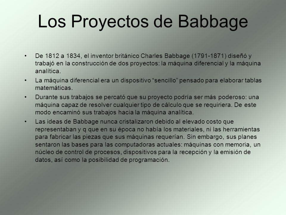 Los Proyectos de Babbage De 1812 a 1834, el inventor británico Charles Babbage (1791-1871) diseñó y trabajó en la construcción de dos proyectos: la má