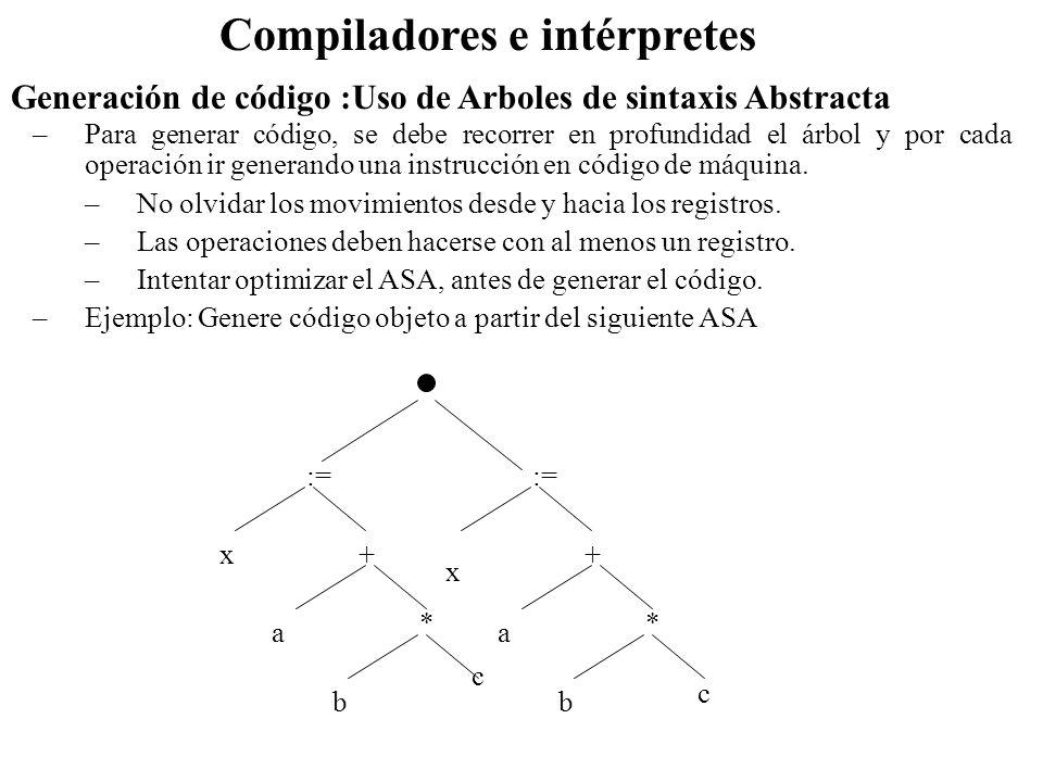 Generación de código :Uso de Arboles de sintaxis Abstracta Compiladores e intérpretes –Optimizando := x+ a * b c y+ 3 1 Mov b, R0 2 Mul c,R0 /*en R0 b*c */ 3 mov R0,R1 4 add a,R1 /*en R1 a+b*c */ 5 Mov R1,x 6 Add #3,R0 /*en R0 3+b*c */ 7 Mov R0,y