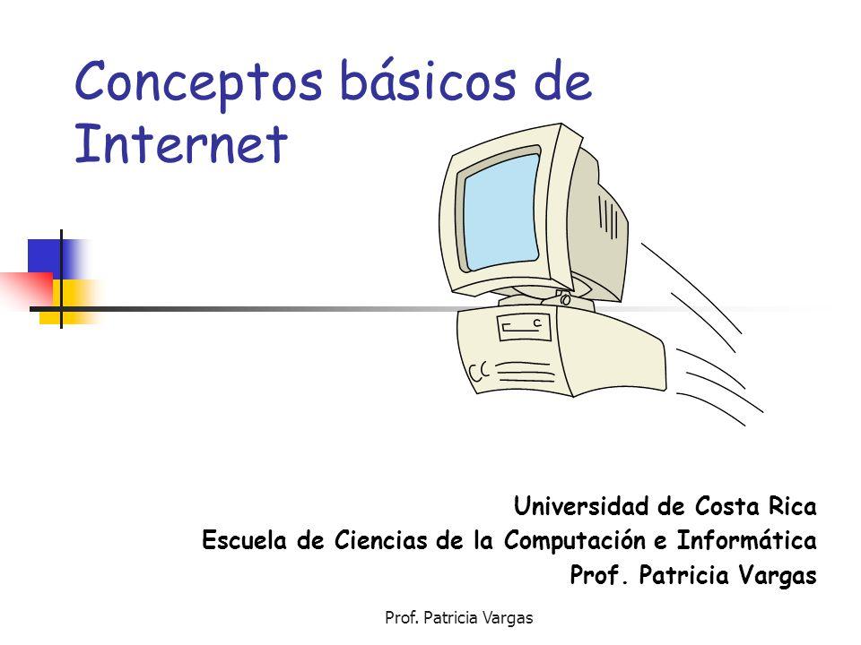 Prof. Patricia Vargas Conceptos básicos de Internet Universidad de Costa Rica Escuela de Ciencias de la Computación e Informática Prof. Patricia Varga