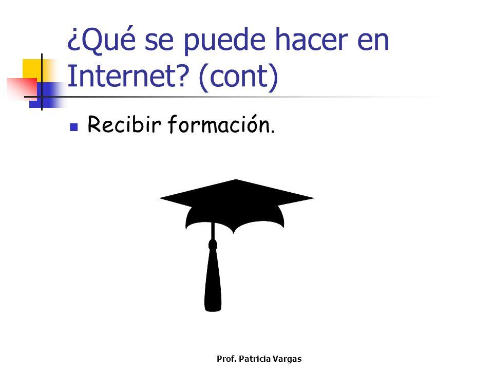 Prof. Patricia Vargas ¿Qué se puede hacer en Internet? (cont) Recibir formación.