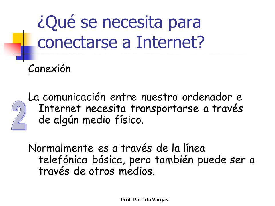 Prof. Patricia Vargas ¿Qué se necesita para conectarse a Internet? Conexión. La comunicación entre nuestro ordenador e Internet necesita transportarse