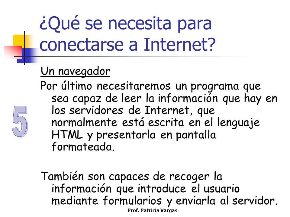 Prof. Patricia Vargas ¿Qué se necesita para conectarse a Internet? Un navegador Por último necesitaremos un programa que sea capaz de leer la informac
