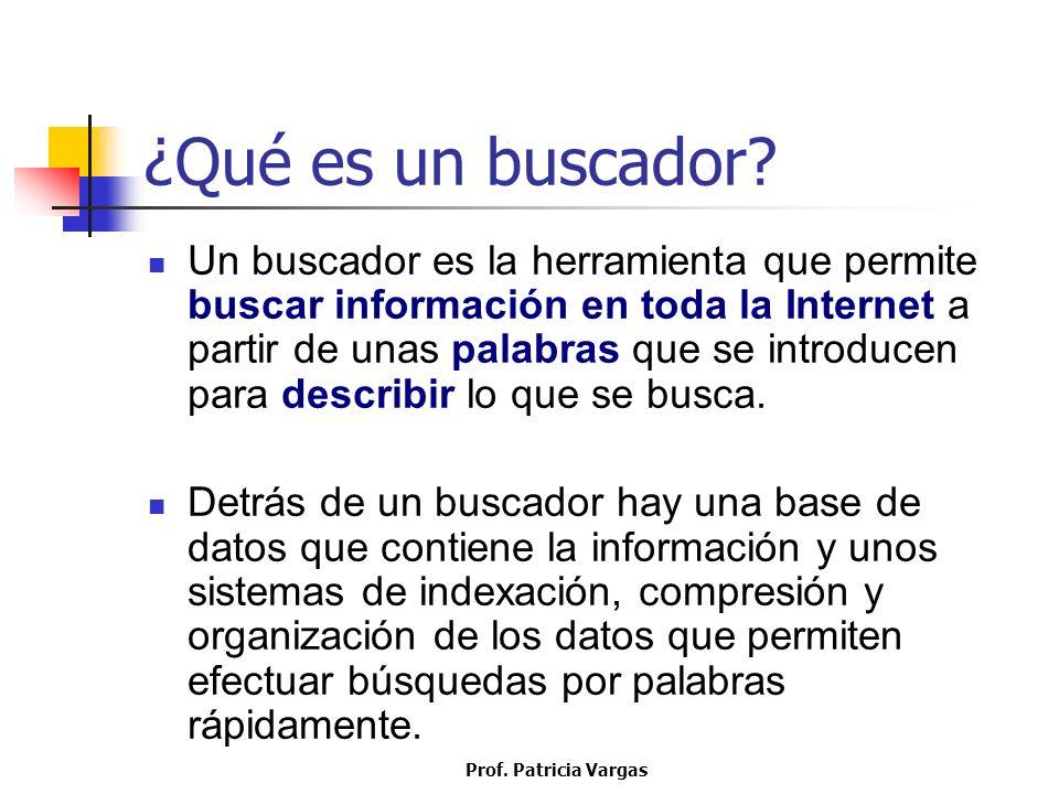 Prof. Patricia Vargas ¿Qué es un buscador? Un buscador es la herramienta que permite buscar información en toda la Internet a partir de unas palabras