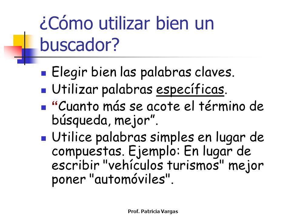 Prof. Patricia Vargas ¿Cómo utilizar bien un buscador? Elegir bien las palabras claves. Utilizar palabras específicas. Cuanto más se acote el término