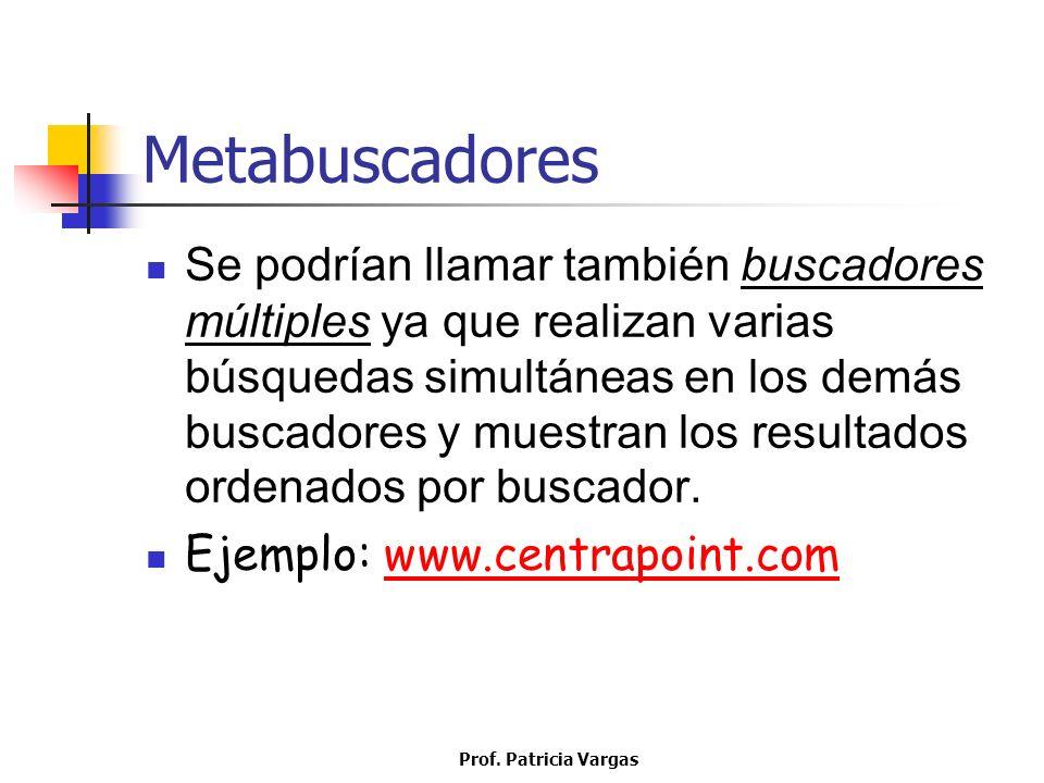 Prof. Patricia Vargas Metabuscadores Se podrían llamar también buscadores múltiples ya que realizan varias búsquedas simultáneas en los demás buscador