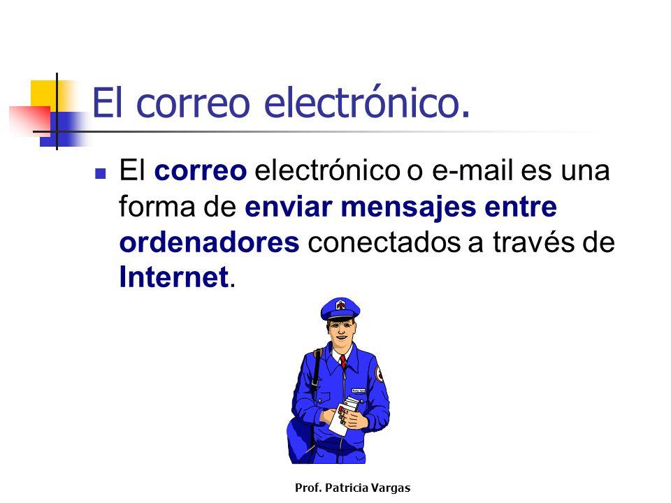 Prof. Patricia Vargas El correo electrónico. El correo electrónico o e-mail es una forma de enviar mensajes entre ordenadores conectados a través de I