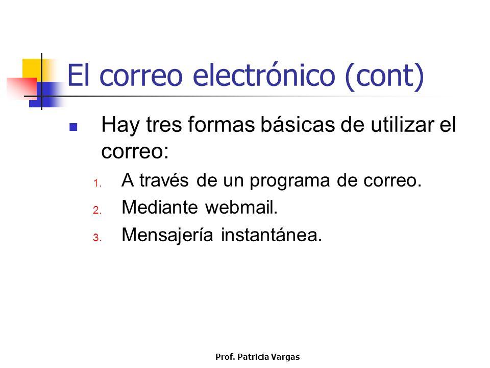 Prof. Patricia Vargas El correo electrónico (cont) Hay tres formas básicas de utilizar el correo: 1. A través de un programa de correo. 2. Mediante we