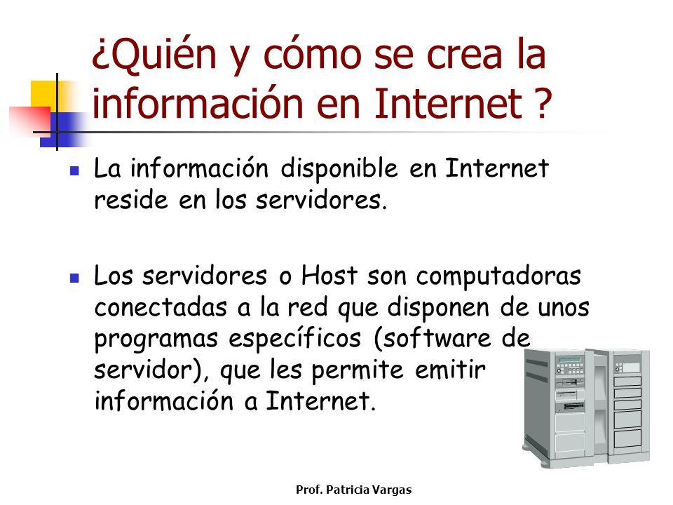 Prof. Patricia Vargas ¿Quién y cómo se crea la información en Internet ? La información disponible en Internet reside en los servidores. Los servidore