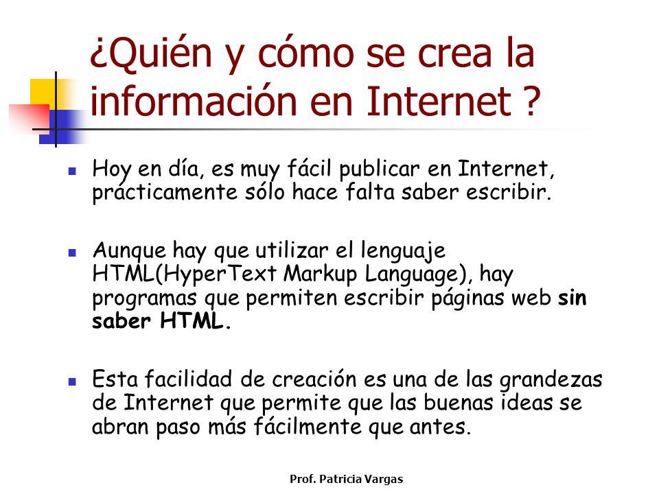 Prof. Patricia Vargas ¿Quién y cómo se crea la información en Internet ? Hoy en día, es muy fácil publicar en Internet, prácticamente sólo hace falta