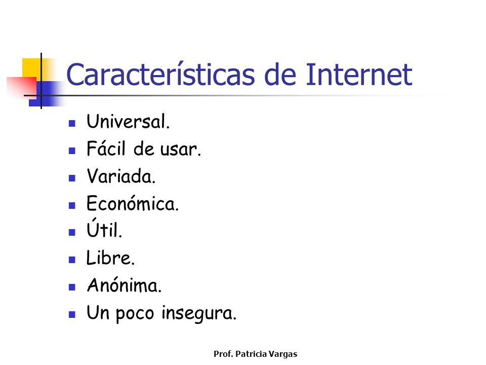 Prof. Patricia Vargas Características de Internet Universal. Fácil de usar. Variada. Económica. Útil. Libre. Anónima. Un poco insegura.