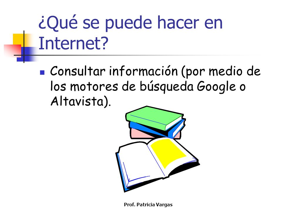 Prof. Patricia Vargas ¿Qué se puede hacer en Internet? Consultar información (por medio de los motores de búsqueda Google o Altavista).