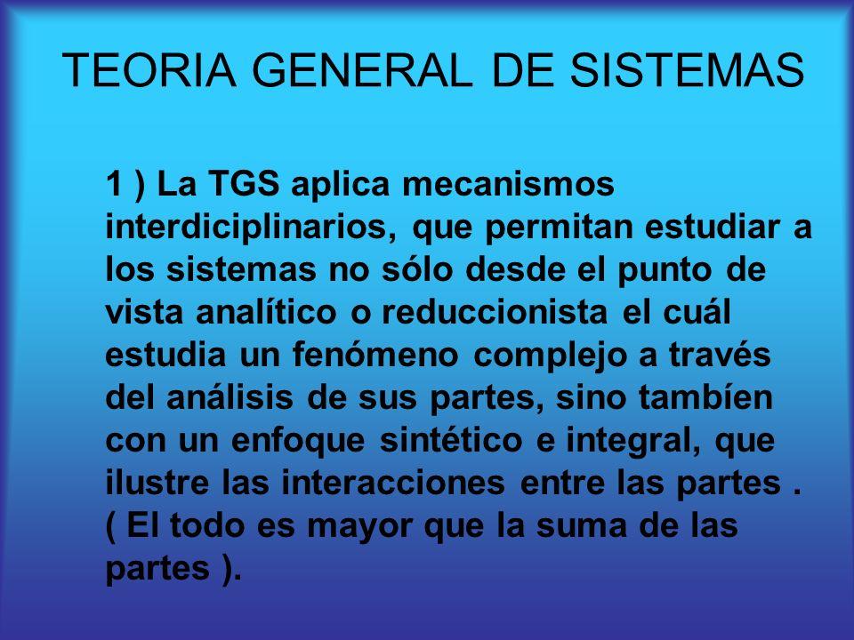 1 ) La TGS aplica mecanismos interdiciplinarios, que permitan estudiar a los sistemas no sólo desde el punto de vista analítico o reduccionista el cuá