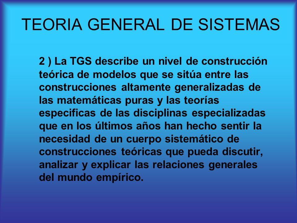 2 ) La TGS describe un nivel de construcción teórica de modelos que se sitúa entre las construcciones altamente generalizadas de las matemáticas puras