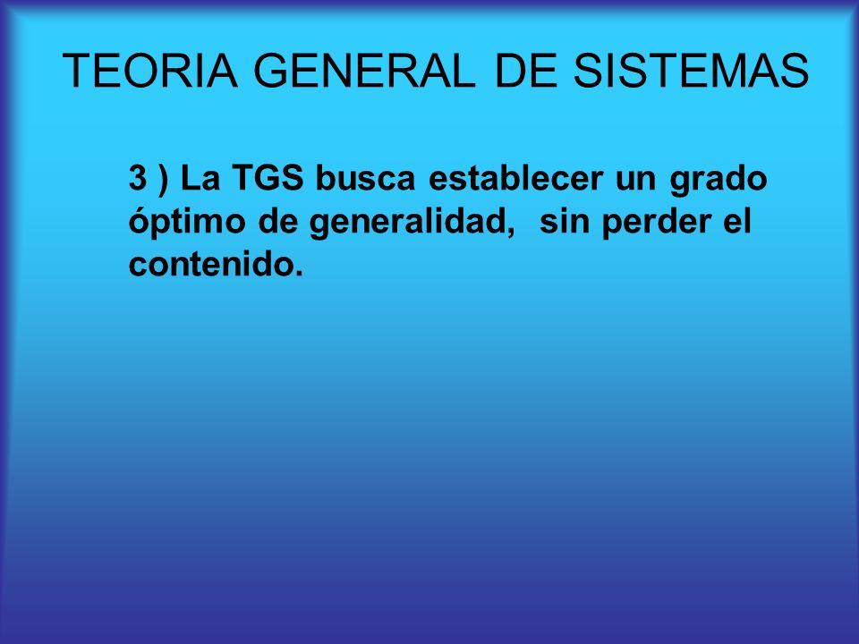 3 ) La TGS busca establecer un grado óptimo de generalidad, sin perder el contenido. TEORIA GENERAL DE SISTEMAS