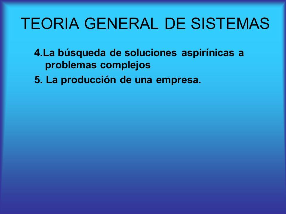 4.La búsqueda de soluciones aspirínicas a problemas complejos 5. La producción de una empresa. TEORIA GENERAL DE SISTEMAS
