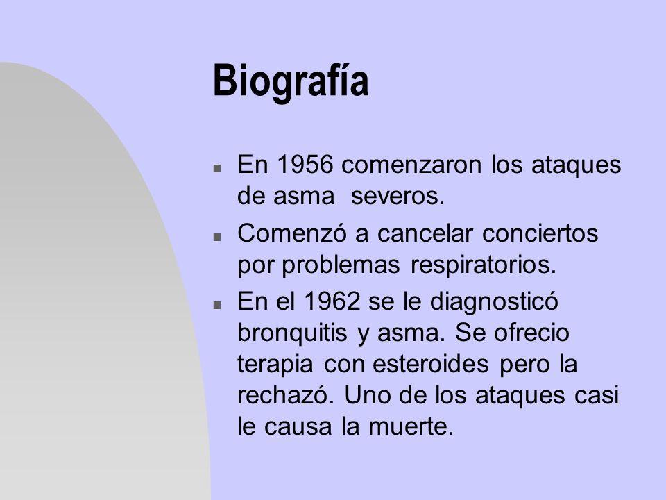 Biografía n En 1956 comenzaron los ataques de asma severos. n Comenzó a cancelar conciertos por problemas respiratorios. n En el 1962 se le diagnostic