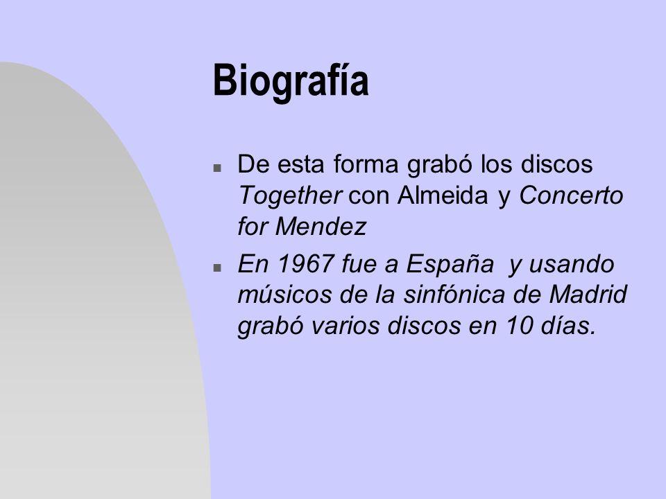 Biografía n De esta forma grabó los discos Together con Almeida y Concerto for Mendez n En 1967 fue a España y usando músicos de la sinfónica de Madri