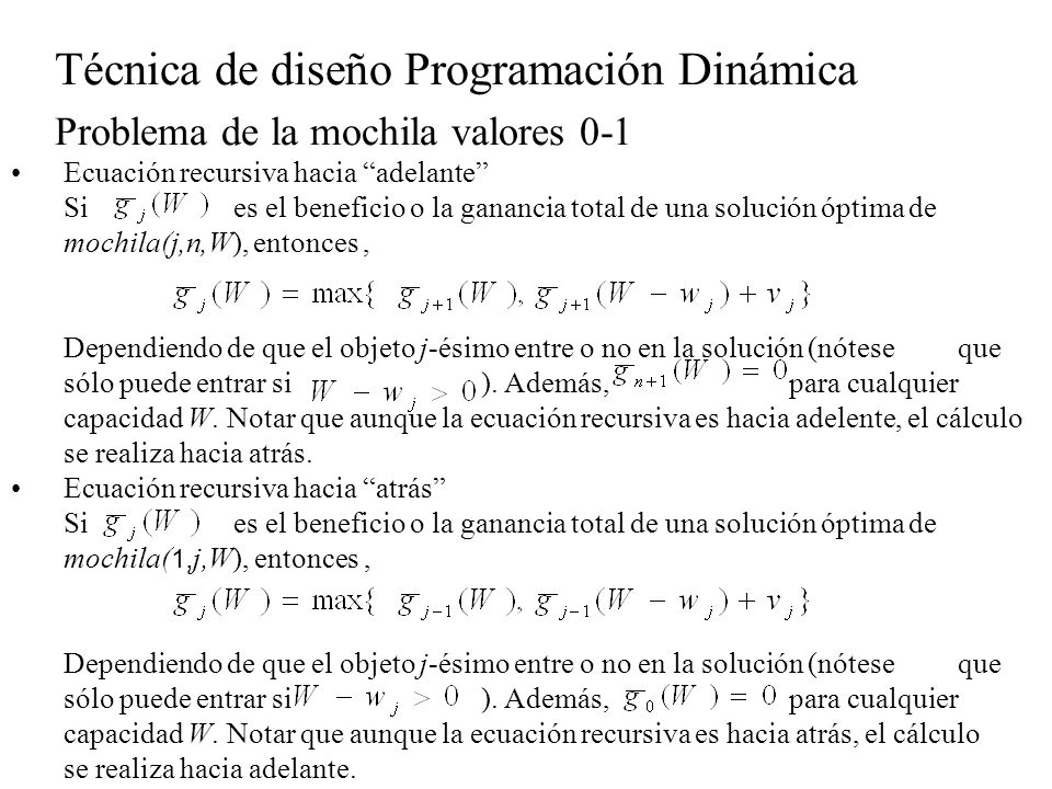 Técnica de diseño Programación Dinámica Problema de la mochila valores 0-1 Ambas ecuaciones permiten calcular, que es el valor de una solución óptima de mochila( 1,n,W), entonces, tanto la recurencia hacia delante como hacia atrás permitenescribir un algoritmo recursivo de forma inmediata: Funcion mochila1(w,v:[1..n];W:entero):entero Inicio g(n,W) Fin; Funcion g(j,c:entero):entero; Inicio si j= 0 entonces devuelve 0 sino si c < w[j] entonces devuelve g(j-1,c) sino si g(j-1,c)>= g(j-1,c-w[j])+v[j] entonces devuelve g(j-1,c) SINO devuelve g(j-1,c-w[j])+v[j] FIN-SI fin