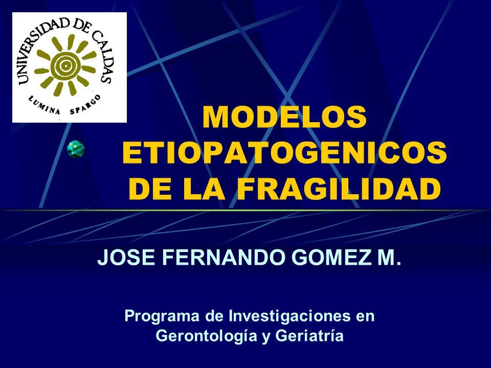MODELOS ETIOPATOGENICOS DE LA FRAGILIDAD JOSE FERNANDO GOMEZ M. Programa de Investigaciones en Gerontología y Geriatría