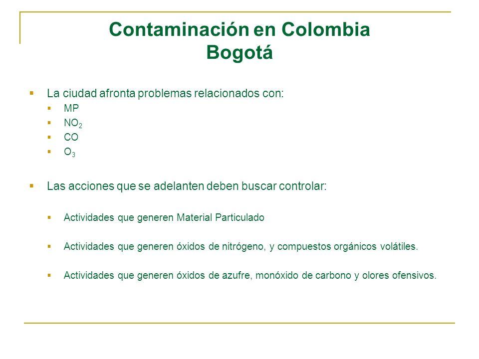 Contaminación en Colombia Bogotá La ciudad afronta problemas relacionados con: MP NO 2 CO O 3 Las acciones que se adelanten deben buscar controlar: Ac