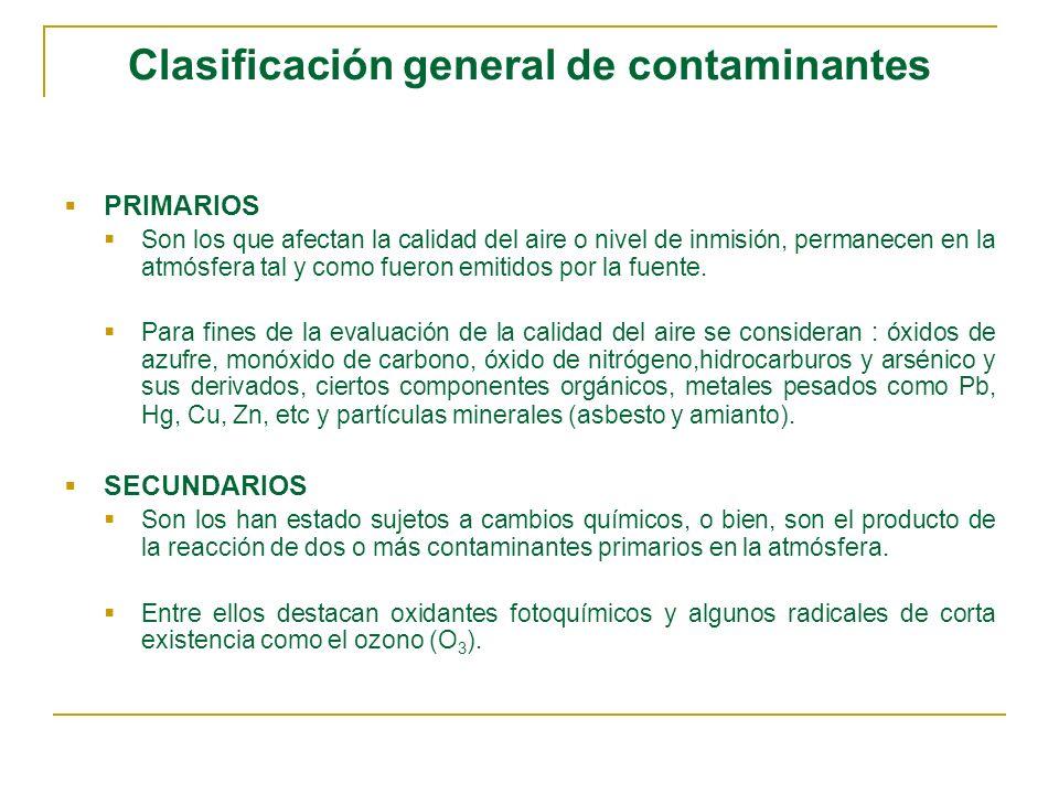 Clasificación general de contaminantes PRIMARIOS Son los que afectan la calidad del aire o nivel de inmisión, permanecen en la atmósfera tal y como fu