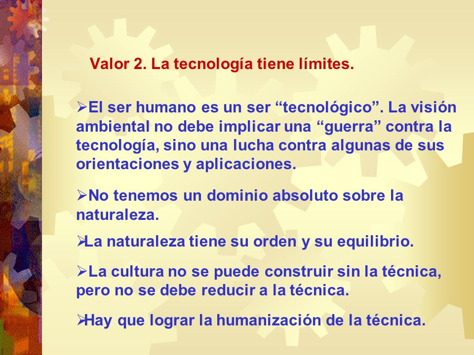 Valor 2. La tecnología tiene límites. El ser humano es un ser tecnológico. La visión ambiental no debe implicar una guerra contra la tecnología, sino