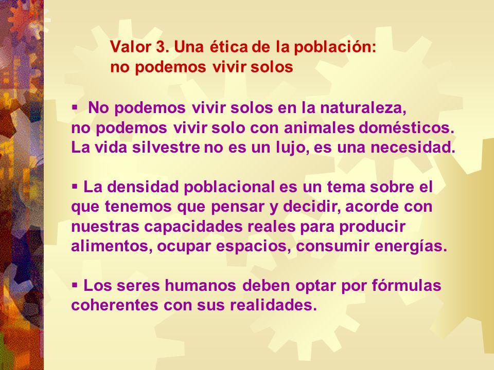 Valor 3. Una ética de la población: no podemos vivir solos No podemos vivir solos en la naturaleza, no podemos vivir solo con animales domésticos. La