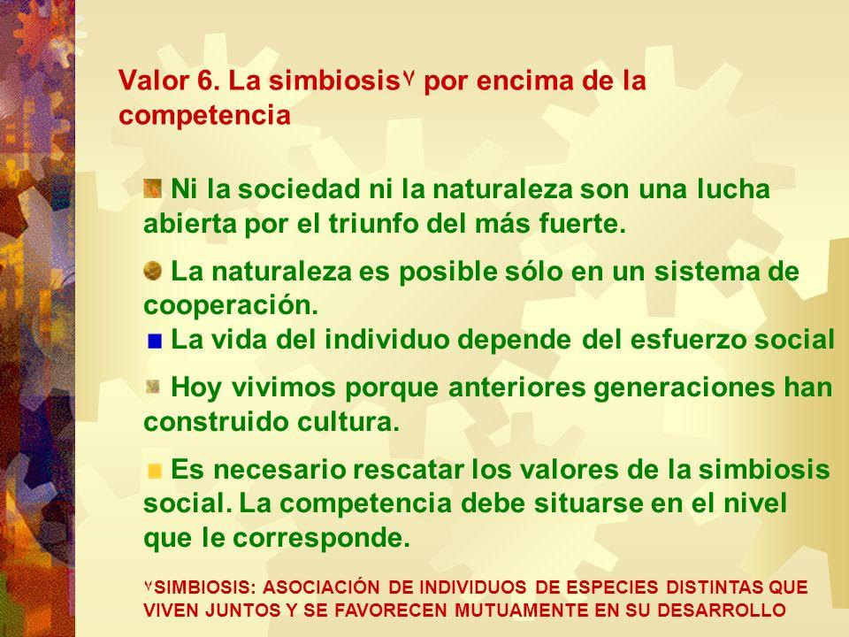 Valor 6. La simbiosis۷ por encima de la competencia Ni la sociedad ni la naturaleza son una lucha abierta por el triunfo del más fuerte. La naturaleza