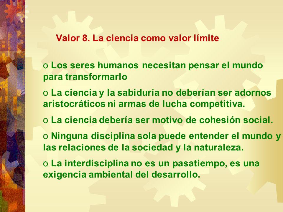 Valor 8. La ciencia como valor límite o Los seres humanos necesitan pensar el mundo para transformarlo o La ciencia y la sabiduría no deberían ser ado