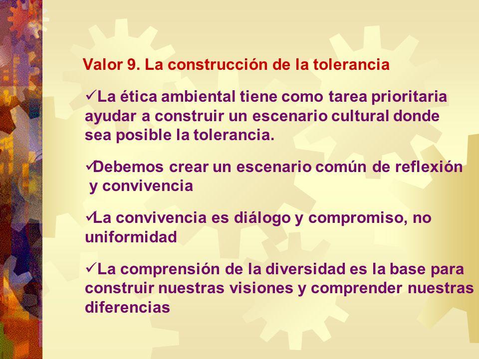 Valor 9. La construcción de la tolerancia La ética ambiental tiene como tarea prioritaria ayudar a construir un escenario cultural donde sea posible l
