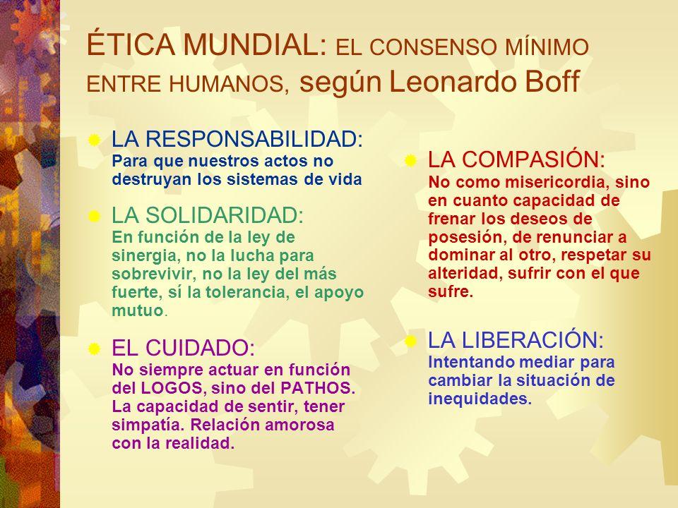 ÉTICA MUNDIAL: EL CONSENSO MÍNIMO ENTRE HUMANOS, según Leonardo Boff LA RESPONSABILIDAD: Para que nuestros actos no destruyan los sistemas de vida LA