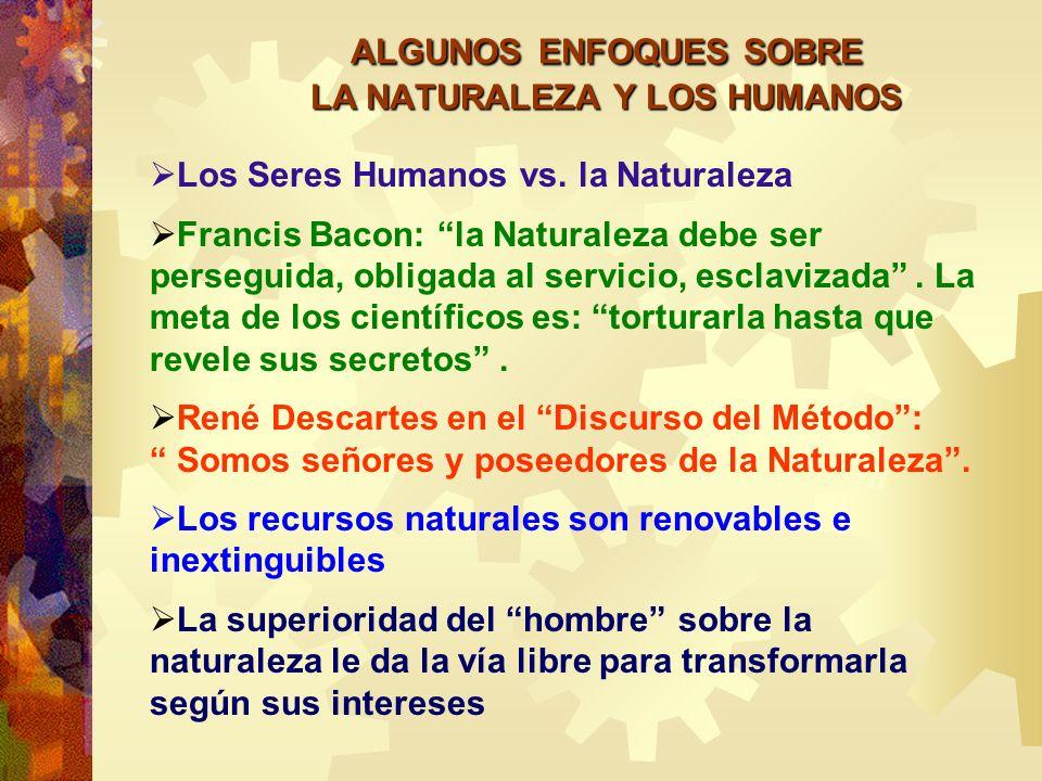 ALGUNOS ENFOQUES SOBRE LA NATURALEZA Y LOS HUMANOS Los Seres Humanos vs. la Naturaleza Francis Bacon: la Naturaleza debe ser perseguida, obligada al s