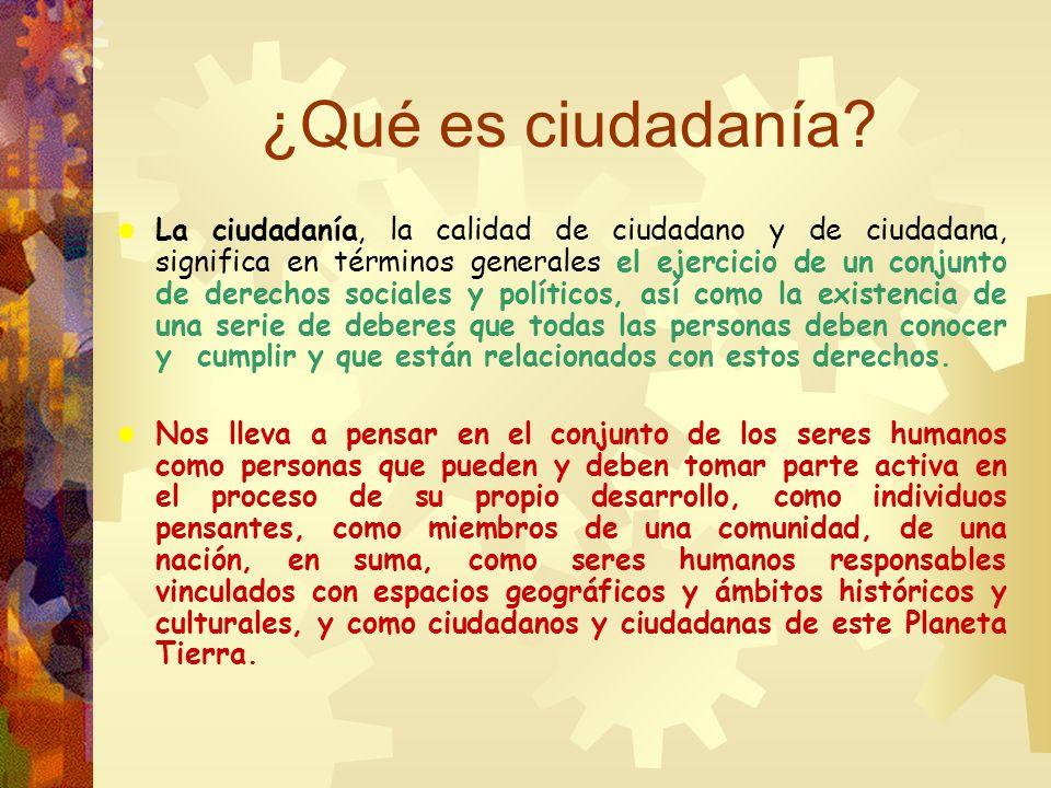 ¿Qué es ciudadanía? La ciudadanía, la calidad de ciudadano y de ciudadana, significa en términos generales el ejercicio de un conjunto de derechos soc