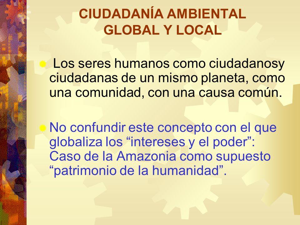 CIUDADANÍA AMBIENTAL GLOBAL Y LOCAL Los seres humanos como ciudadanosy ciudadanas de un mismo planeta, como una comunidad, con una causa común. No con