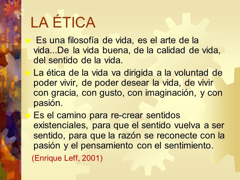 LA ÉTICA Es una filosofía de vida, es el arte de la vida...De la vida buena, de la calidad de vida, del sentido de la vida. La ética de la vida va dir