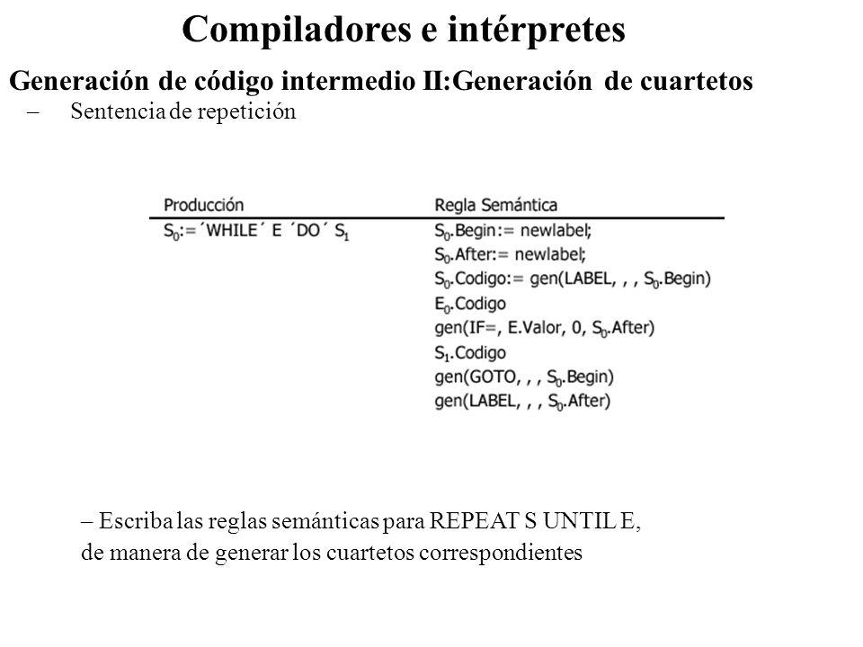 Compiladores e intérpretes –Sentencia de repetición Generación de código intermedio II:Generación de cuartetos – Escriba las reglas semánticas para RE