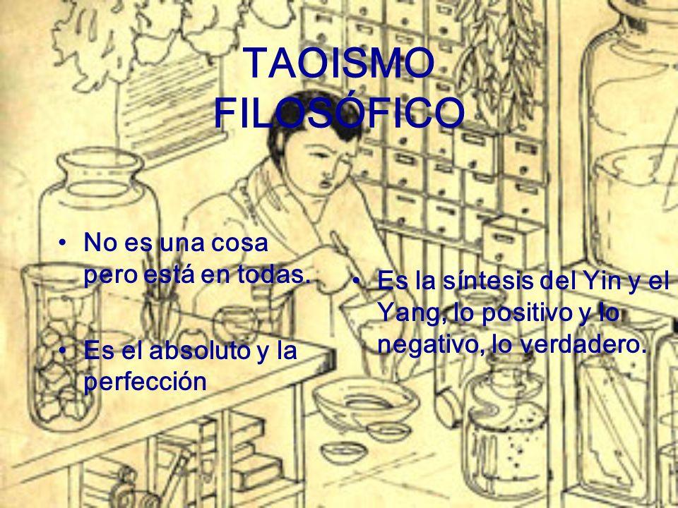 TAOISMO FILOSÓFICO No es una cosa pero está en todas. Es el absoluto y la perfección Es la síntesis del Yin y el Yang, lo positivo y lo negativo, lo v