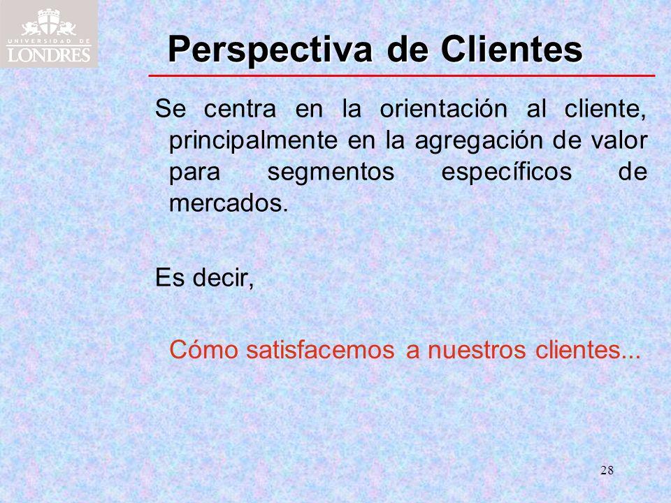 28 Perspectiva de Clientes Se centra en la orientación al cliente, principalmente en la agregación de valor para segmentos específicos de mercados. Es