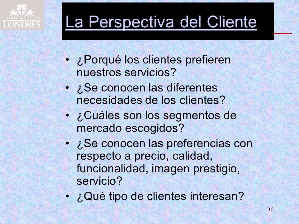 30 La Perspectiva del Cliente ¿Porqué los clientes prefieren nuestros servicios? ¿Se conocen las diferentes necesidades de los clientes? ¿Cuáles son l