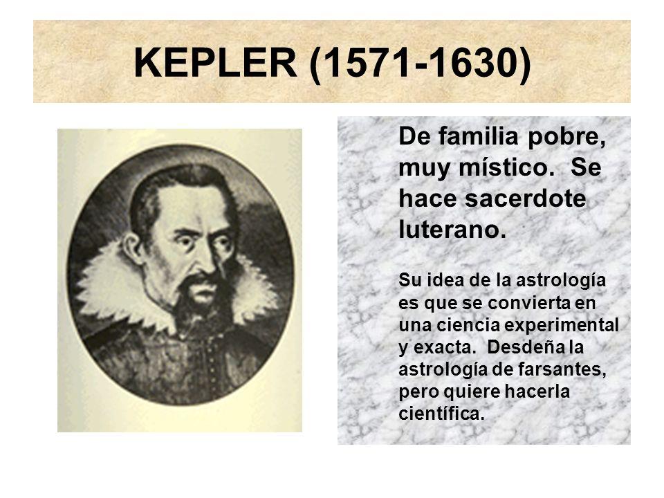 KEPLER (1571-1630) De familia pobre, muy místico. Se hace sacerdote luterano. Su idea de la astrología es que se convierta en una ciencia experimental