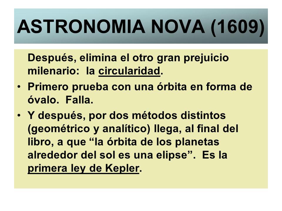 ASTRONOMIA NOVA (1609) Después, elimina el otro gran prejuicio milenario: la circularidad. Primero prueba con una órbita en forma de óvalo. Falla. Y d