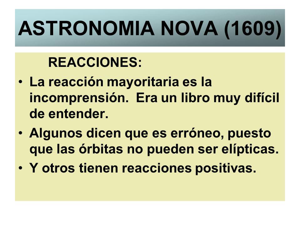 ASTRONOMIA NOVA (1609) REACCIONES: La reacción mayoritaria es la incomprensión. Era un libro muy difícil de entender. Algunos dicen que es erróneo, pu