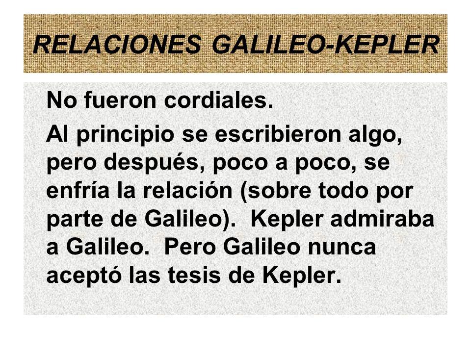 RELACIONES GALILEO-KEPLER No fueron cordiales. Al principio se escribieron algo, pero después, poco a poco, se enfría la relación (sobre todo por part