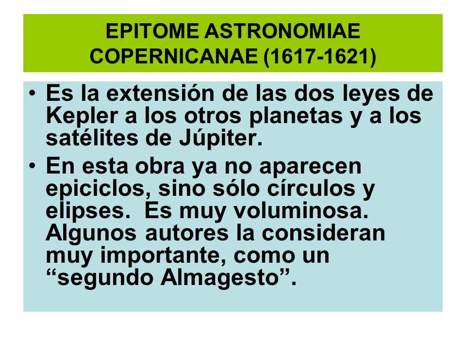 EPITOME ASTRONOMIAE COPERNICANAE (1617-1621) Es la extensión de las dos leyes de Kepler a los otros planetas y a los satélites de Júpiter. En esta obr
