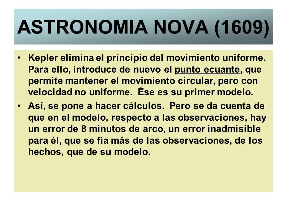 ASTRONOMIA NOVA (1609) Kepler elimina el principio del movimiento uniforme. Para ello, introduce de nuevo el punto ecuante, que permite mantener el mo