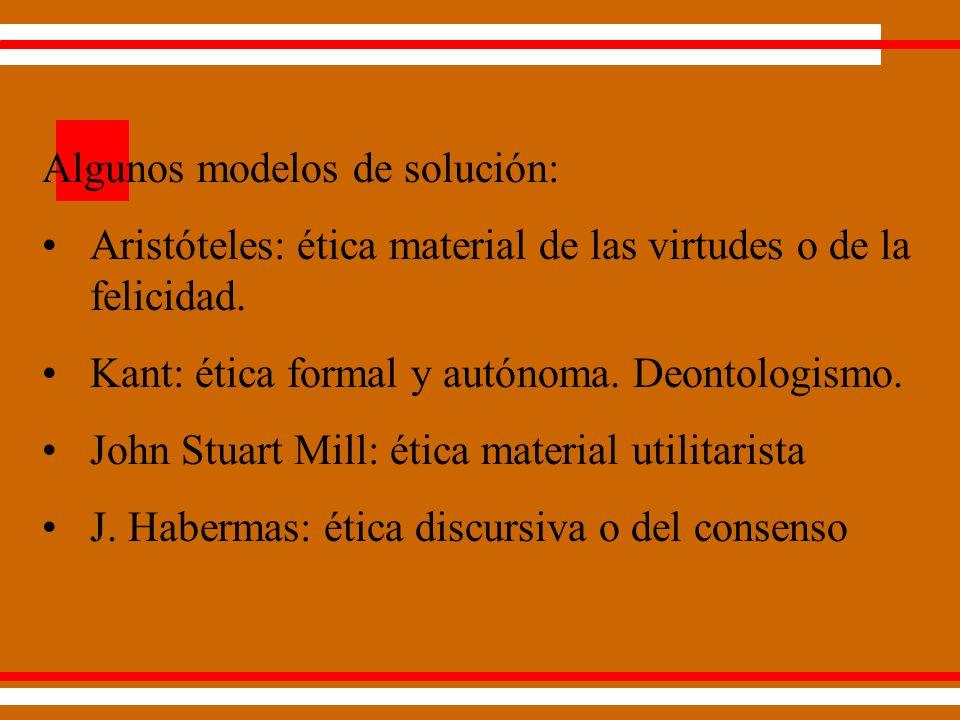 Algunos modelos de solución: Aristóteles: ética material de las virtudes o de la felicidad.