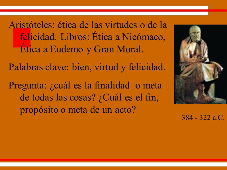 Hay un fin que es querido por sí mismo y en sí mismo, el summum bonum; pero los demás son fines instrumentales o medios (Aristóteles, Etica Nicomaquea I.7(1097a 27-30).