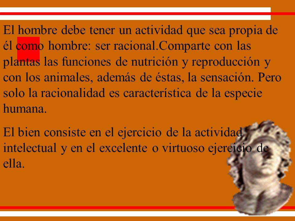 El hombre debe tener un actividad que sea propia de él como hombre: ser racional.Comparte con las plantas las funciones de nutrición y reproducción y con los animales, además de éstas, la sensación.
