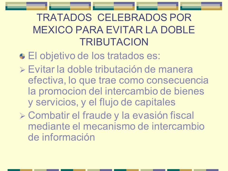 TRATADOS CELEBRADOS POR MEXICO PARA EVITAR LA DOBLE TRIBUTACION El objetivo de los tratados es: Evitar la doble tributación de manera efectiva, lo que
